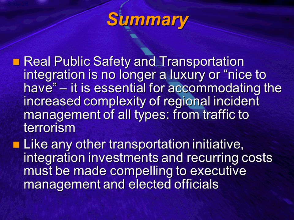 Slide 28 Summary Real Public Safety and Transportation integration is no longer a luxury or nice to have – it is essential for accommodating the increased complexity of regional incident management of all types: from traffic to terrorism Real Public Safety and Transportation integration is no longer a luxury or nice to have – it is essential for accommodating the increased complexity of regional incident management of all types: from traffic to terrorism Like any other transportation initiative, integration investments and recurring costs must be made compelling to executive management and elected officials Like any other transportation initiative, integration investments and recurring costs must be made compelling to executive management and elected officials