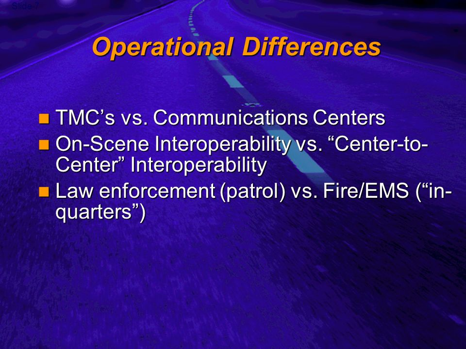 Slide 7 Operational Differences TMCs vs. Communications Centers TMCs vs.