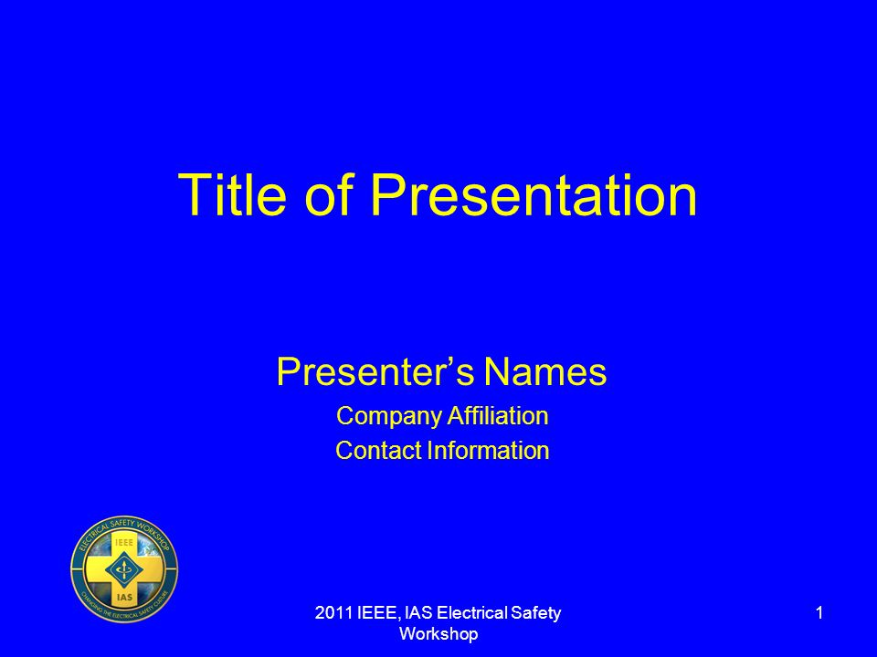 2011 IEEE, IAS Electrical Safety Workshop 1 Title of Presentation Presenters Names Company Affiliation Contact Information