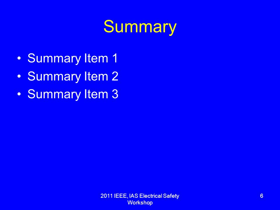 2011 IEEE, IAS Electrical Safety Workshop 6 Summary Summary Item 1 Summary Item 2 Summary Item 3