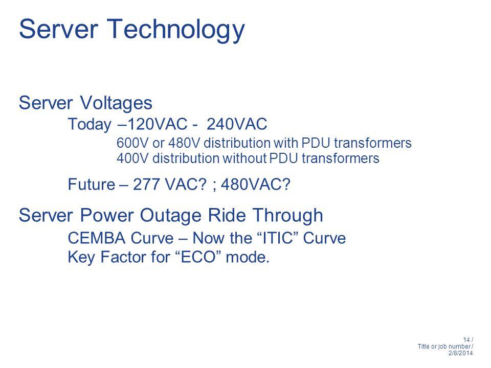 14 / Title or job number / 2/8/2014 Server Technology Server Voltages Today –120VAC - 240VAC 600V or 480V distribution with PDU transformers 400V distribution without PDU transformers Future – 277 VAC.