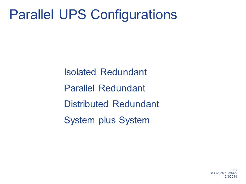 31 / Title or job number / 2/8/2014 Parallel UPS Configurations Isolated Redundant Parallel Redundant Distributed Redundant System plus System