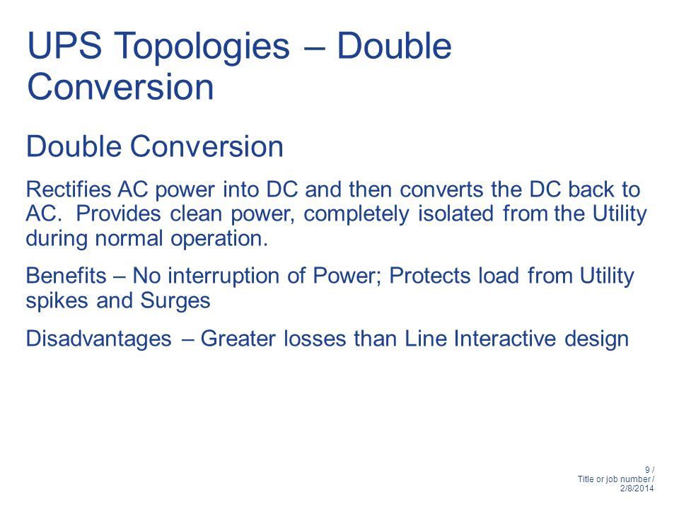 9 / Title or job number / 2/8/2014 UPS Topologies – Double Conversion Double Conversion Rectifies AC power into DC and then converts the DC back to AC