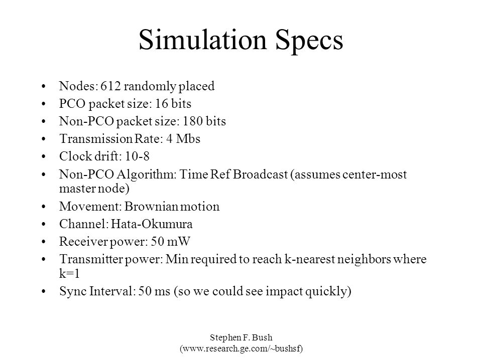 Stephen F. Bush (www.research.ge.com/~bushsf) Simulation Specs Nodes: 612 randomly placed PCO packet size: 16 bits Non-PCO packet size: 180 bits Trans