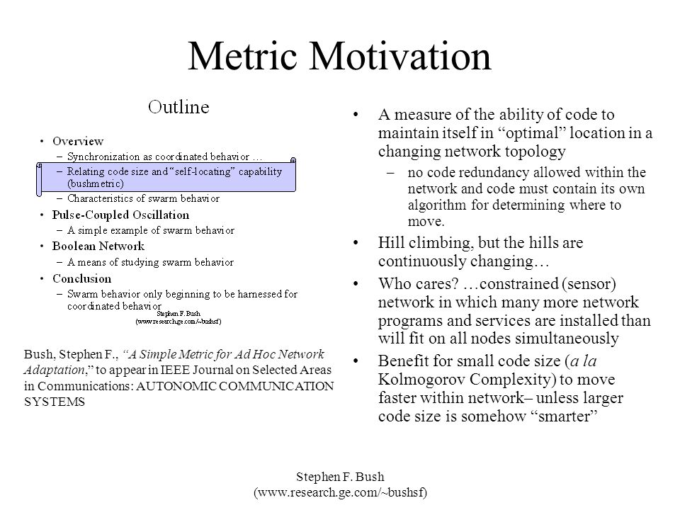 Stephen F. Bush (www.research.ge.com/~bushsf) Metric Motivation A measure of the ability of code to maintain itself in optimal location in a changing