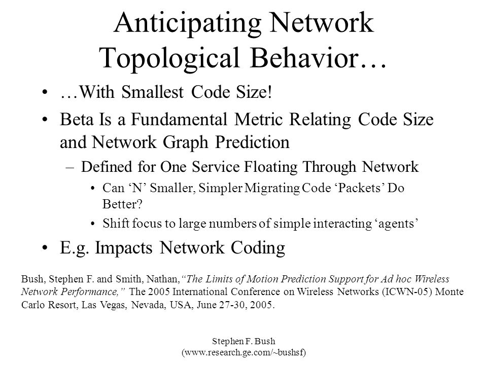 Stephen F. Bush (www.research.ge.com/~bushsf) Anticipating Network Topological Behavior… …With Smallest Code Size! Beta Is a Fundamental Metric Relati