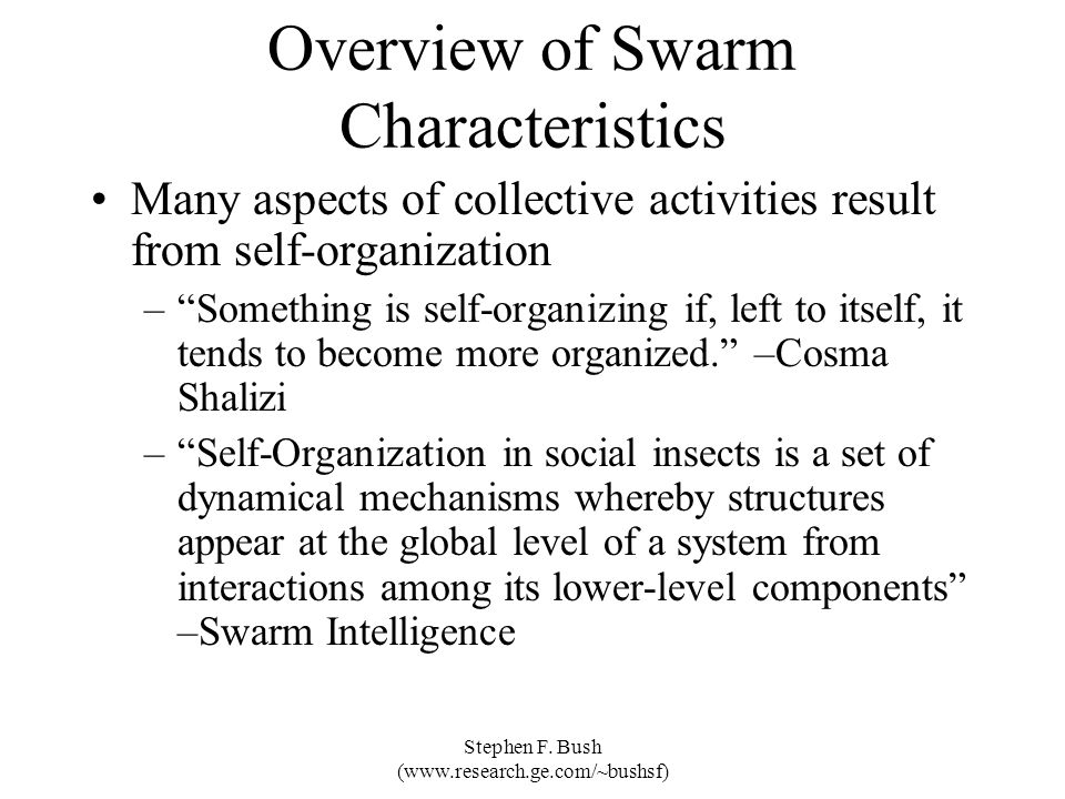 Stephen F. Bush (www.research.ge.com/~bushsf) Overview of Swarm Characteristics Many aspects of collective activities result from self-organization –S