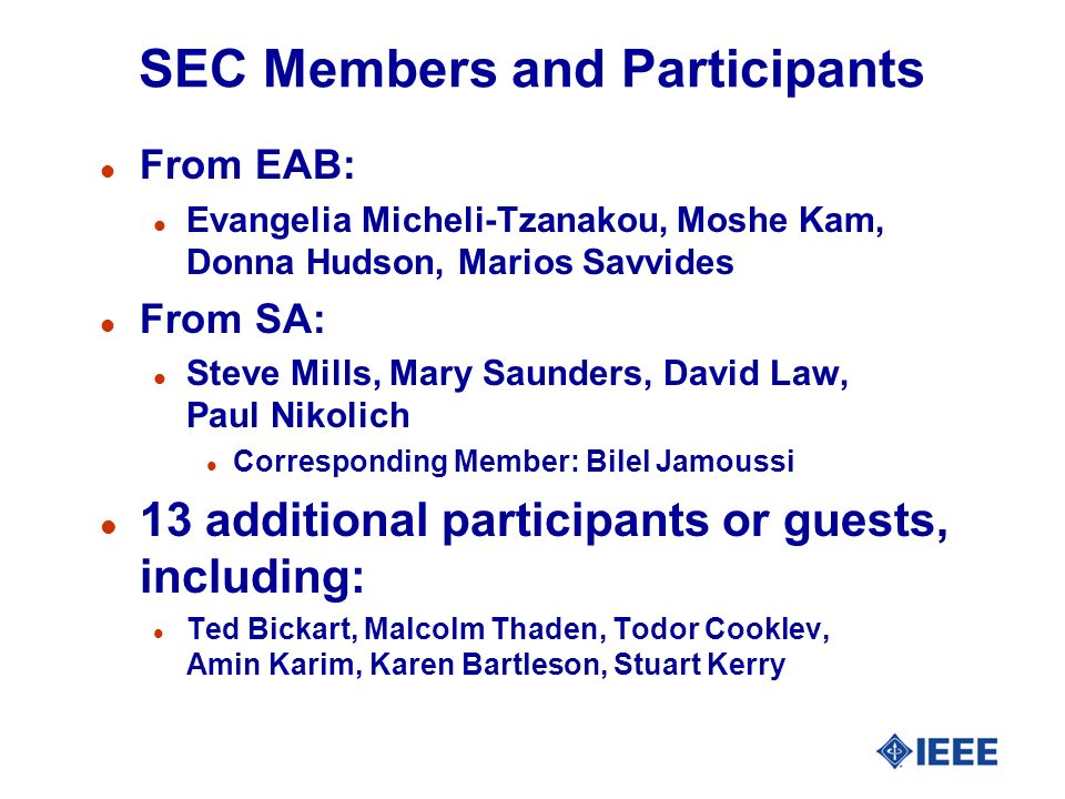 SEC Members and Participants l From EAB: l Evangelia Micheli-Tzanakou, Moshe Kam, Donna Hudson, Marios Savvides l From SA: l Steve Mills, Mary Saunders, David Law, Paul Nikolich l Corresponding Member: Bilel Jamoussi l 13 additional participants or guests, including: l Ted Bickart, Malcolm Thaden, Todor Cooklev, Amin Karim, Karen Bartleson, Stuart Kerry