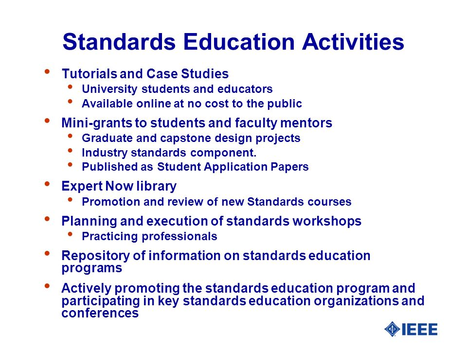Standards Education Activities Tutorials and Case Studies University students and educators Available online at no cost to the public Mini-grants to students and faculty mentors Graduate and capstone design projects Industry standards component.