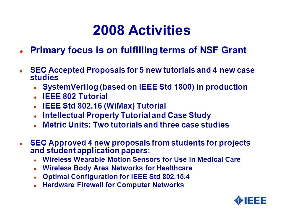 2008 Activities l Primary focus is on fulfilling terms of NSF Grant l SEC Accepted Proposals for 5 new tutorials and 4 new case studies l SystemVerilog (based on IEEE Std 1800) in production l IEEE 802 Tutorial l IEEE Std 802.16 (WiMax) Tutorial l Intellectual Property Tutorial and Case Study l Metric Units: Two tutorials and three case studies l SEC Approved 4 new proposals from students for projects and student application papers: l Wireless Wearable Motion Sensors for Use in Medical Care l Wireless Body Area Networks for Healthcare l Optimal Configuration for IEEE Std 802.15.4 l Hardware Firewall for Computer Networks