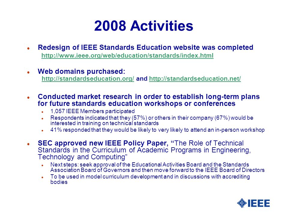 2008 Activities l Redesign of IEEE Standards Education website was completed http://www.ieee.org/web/education/standards/index.html l Web domains purchased: http://standardseducation.org/ and http://standardseducation.net/ http://standardseducation.org/http://standardseducation.net/ l Conducted market research in order to establish long-term plans for future standards education workshops or conferences l 1,057 IEEE Members participated l Respondents indicated that they (57%) or others in their company (67%) would be interested in training on technical standards l 41% responded that they would be likely to very likely to attend an in-person workshop l SEC approved new IEEE Policy Paper, The Role of Technical Standards in the Curriculum of Academic Programs in Engineering, Technology and Computing l Next steps: seek approval of the Educational Activities Board and the Standards Association Board of Governors and then move forward to the IEEE Board of Directors l To be used in model curriculum development and in discussions with accrediting bodies
