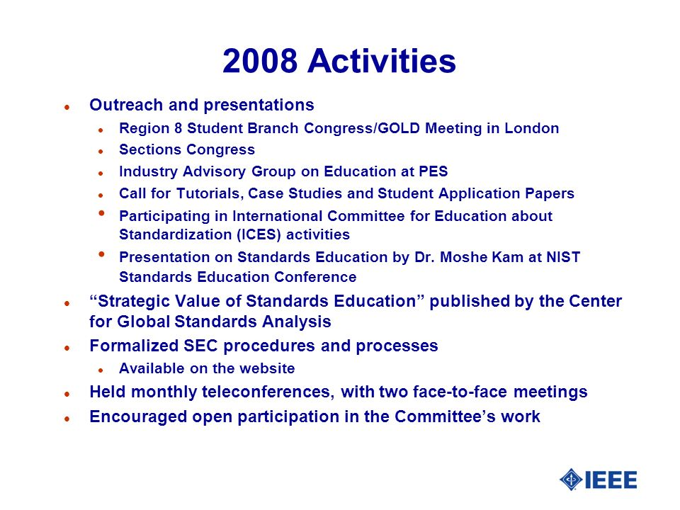 2008 Activities l Outreach and presentations l Region 8 Student Branch Congress/GOLD Meeting in London l Sections Congress l Industry Advisory Group on Education at PES l Call for Tutorials, Case Studies and Student Application Papers Participating in International Committee for Education about Standardization (ICES) activities Presentation on Standards Education by Dr.
