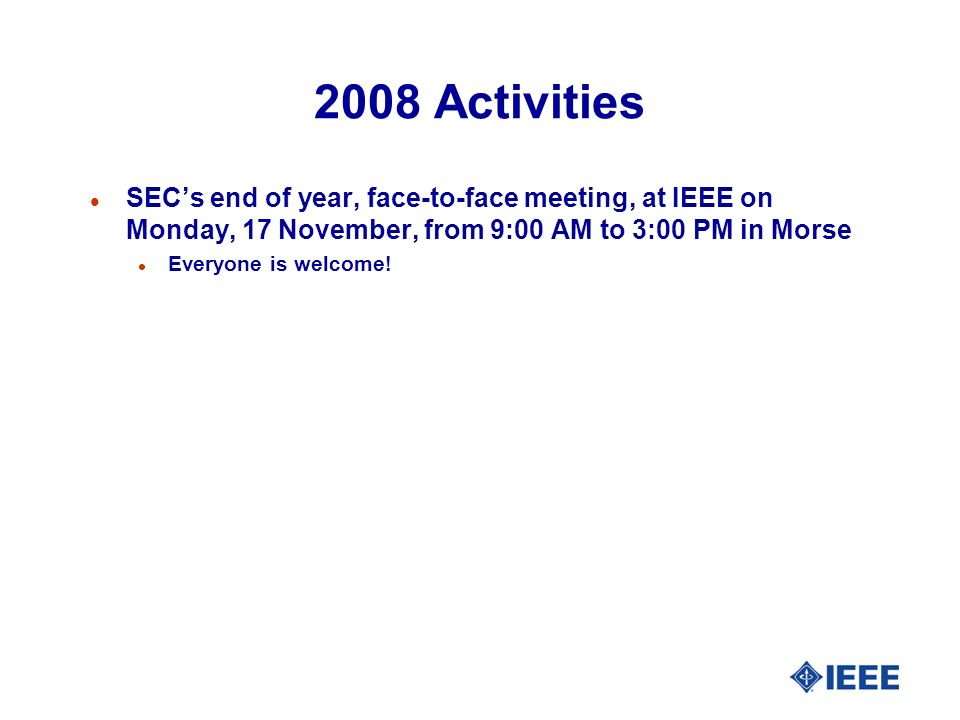 2008 Activities l SECs end of year, face-to-face meeting, at IEEE on Monday, 17 November, from 9:00 AM to 3:00 PM in Morse l Everyone is welcome!
