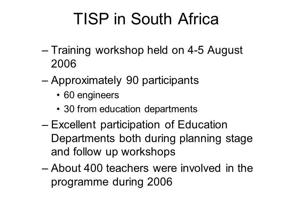 TISP in South Africa –Training workshop held on 4-5 August 2006 –Approximately 90 participants 60 engineers 30 from education departments –Excellent participation of Education Departments both during planning stage and follow up workshops –About 400 teachers were involved in the programme during 2006