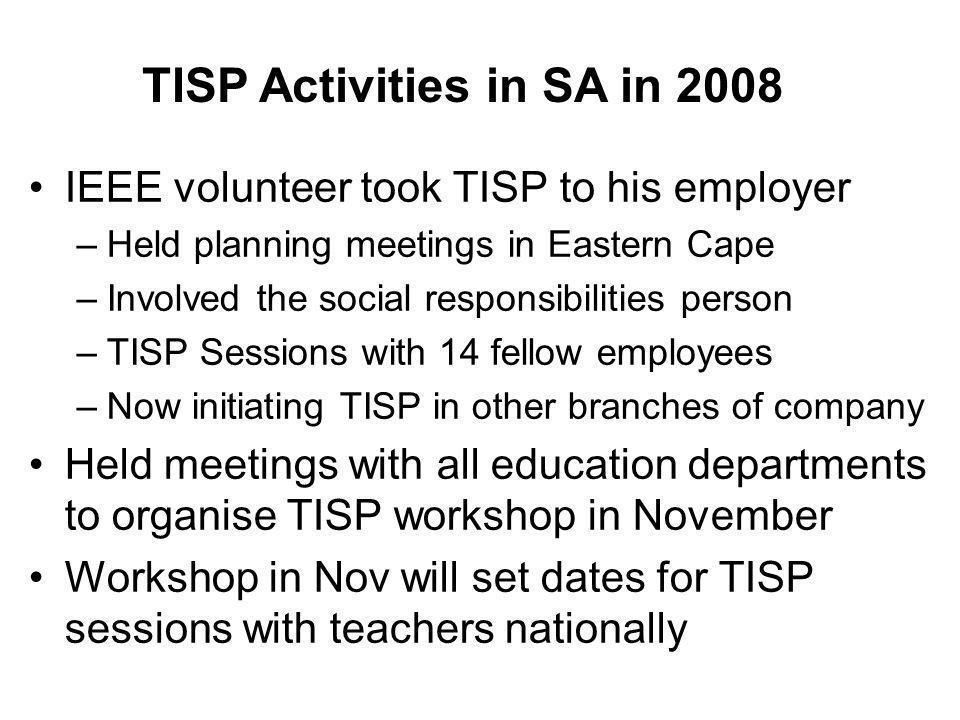 TISP Activities in SA in 2008 IEEE volunteer took TISP to his employer –Held planning meetings in Eastern Cape –Involved the social responsibilities person –TISP Sessions with 14 fellow employees –Now initiating TISP in other branches of company Held meetings with all education departments to organise TISP workshop in November Workshop in Nov will set dates for TISP sessions with teachers nationally