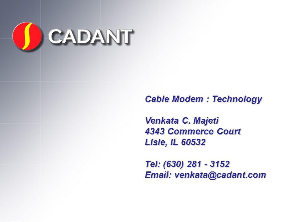Cable Modem : Technology Venkata C. Majeti 4343 Commerce Court Lisle, IL 60532 Tel: (630) 281 - 3152 Email: venkata@cadant.com