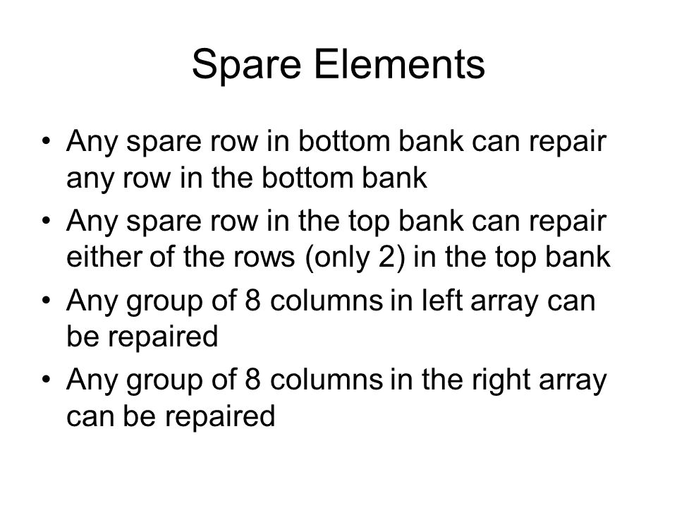 Spare Elements Any spare row in bottom bank can repair any row in the bottom bank Any spare row in the top bank can repair either of the rows (only 2) in the top bank Any group of 8 columns in left array can be repaired Any group of 8 columns in the right array can be repaired