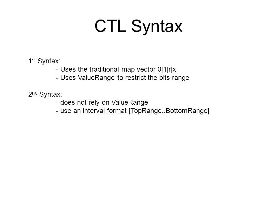 CTL Syntax 1 st Syntax: - Uses the traditional map vector 0|1|r|x - Uses ValueRange to restrict the bits range 2 nd Syntax: - does not rely on ValueRange - use an interval format [TopRange..BottomRange]