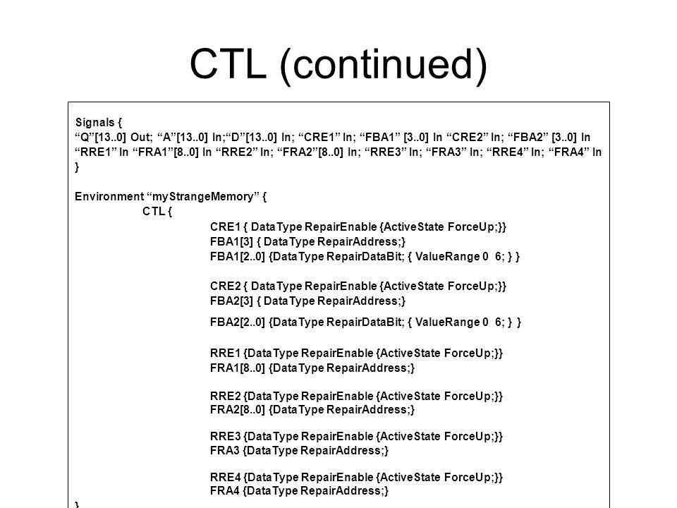 CTL (continued) MemoryProperties { SimultaneousReadWrite None: ColumnMultiplexing 16: TopologicalOrg Adjacent; } MemoryRepair{ RepairResource Column1 { RepairType Column; AccessSignals CRE1 + FBA1[3..0] Width 8 AddressMap xxxxxxxxxxrxxx DataBitMap 0rrr   DataBitMap 0000000_rrrrrrr ColumnAddressMap [15..0]   [3] /* map the column address only */ DataMap [6..0] } RepairResource Column2 { RepairType Column; AccessSignals CRE2 + FBA2[3..0] Width 8 AddressMap xxxxxxxxxxrxxx DataBitMap 1rrr ColumnAddressMap [15..0]   [3] DataMap [13..7] }