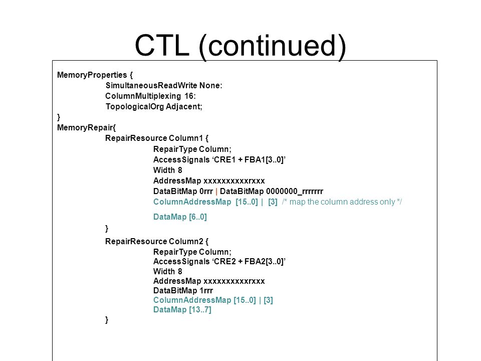 CTL (continued) RepairResource Row1 { RepairType Row; AccessSignals RRE1 + FRA1[8..0] AddressMap 0rrrrrrrrrxxxx RowAddressMap [511..0] } RepairResource Row2 { RepairType Row; AccessSignals RRE2 + FRA2[8..0] AddressMap 0rrrrrrrrrxxxx RowAddressMap [511..0] } RepairResource Row3 { RepairType Row; AccessSignals RRE3 + FRA3 AddressMap 1xxxxxxxxrxxxx RowAddressMap [513..512] } RepairResource Row4 { RepairType Row; AccessSignals RRE4 + FRA4 RowAddressMap [513..512] }