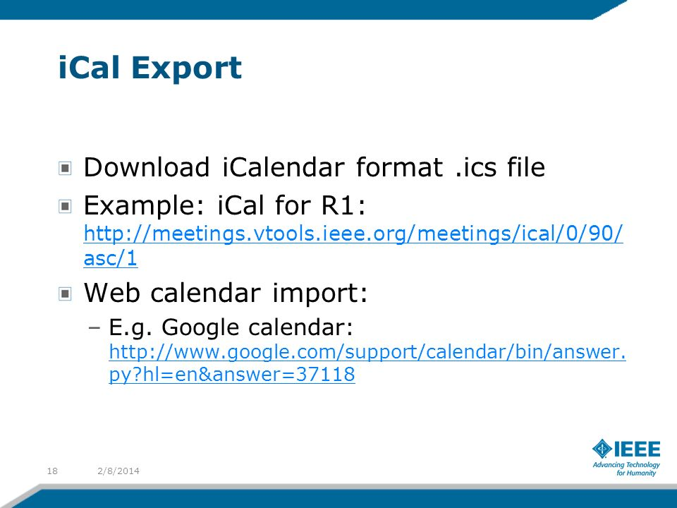 iCal Export Download iCalendar format.ics file Example: iCal for R1: http://meetings.vtools.ieee.org/meetings/ical/0/90/ asc/1 http://meetings.vtools.ieee.org/meetings/ical/0/90/ asc/1 Web calendar import: –E.g.