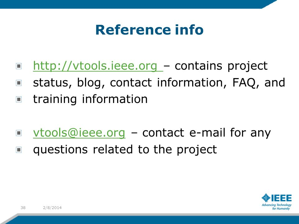 Reference info http://vtools.ieee.org – contains project status, blog, contact information, FAQ, and training information vtools@ieee.org – contact e-mail for any questions related to the project 2/8/201438