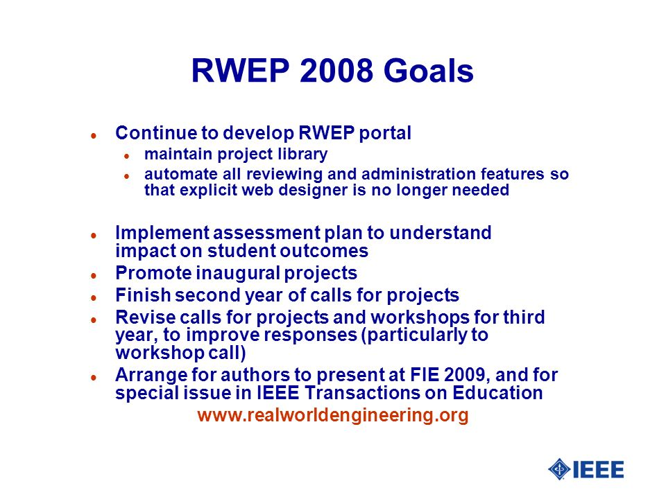 RWEP 2008 Goals l Continue to develop RWEP portal l maintain project library l automate all reviewing and administration features so that explicit web designer is no longer needed l Implement assessment plan to understand impact on student outcomes l Promote inaugural projects l Finish second year of calls for projects l Revise calls for projects and workshops for third year, to improve responses (particularly to workshop call) l Arrange for authors to present at FIE 2009, and for special issue in IEEE Transactions on Education