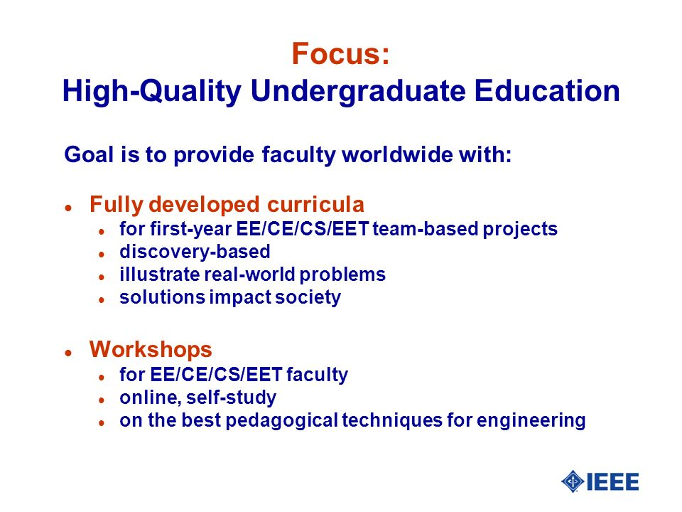 Focus: High-Quality Undergraduate Education Goal is to provide faculty worldwide with: l Fully developed curricula l for first-year EE/CE/CS/EET team-based projects l discovery-based l illustrate real-world problems l solutions impact society l Workshops l for EE/CE/CS/EET faculty l online, self-study l on the best pedagogical techniques for engineering