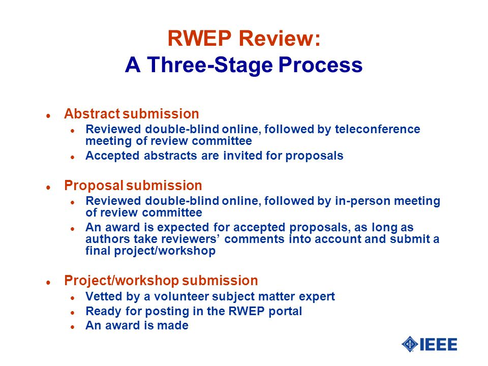 RWEP Review: A Three-Stage Process l Abstract submission l Reviewed double-blind online, followed by teleconference meeting of review committee l Accepted abstracts are invited for proposals l Proposal submission l Reviewed double-blind online, followed by in-person meeting of review committee l An award is expected for accepted proposals, as long as authors take reviewers comments into account and submit a final project/workshop l Project/workshop submission l Vetted by a volunteer subject matter expert l Ready for posting in the RWEP portal l An award is made