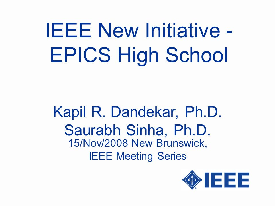 IEEE New Initiative - EPICS High School Kapil R. Dandekar, Ph.D.