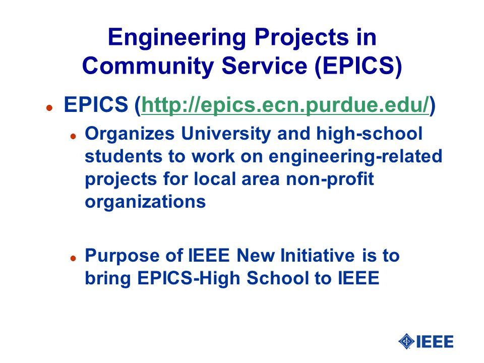 Engineering Projects in Community Service (EPICS) l EPICS (http://epics.ecn.purdue.edu/)http://epics.ecn.purdue.edu/ l Organizes University and high-school students to work on engineering-related projects for local area non-profit organizations l Purpose of IEEE New Initiative is to bring EPICS-High School to IEEE