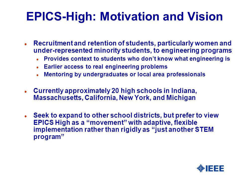 EPICS-High: Motivation and Vision l Recruitment and retention of students, particularly women and under-represented minority students, to engineering programs l Provides context to students who dont know what engineering is l Earlier access to real engineering problems l Mentoring by undergraduates or local area professionals l Currently approximately 20 high schools in Indiana, Massachusetts, California, New York, and Michigan l Seek to expand to other school districts, but prefer to view EPICS High as a movement with adaptive, flexible implementation rather than rigidly as just another STEM program