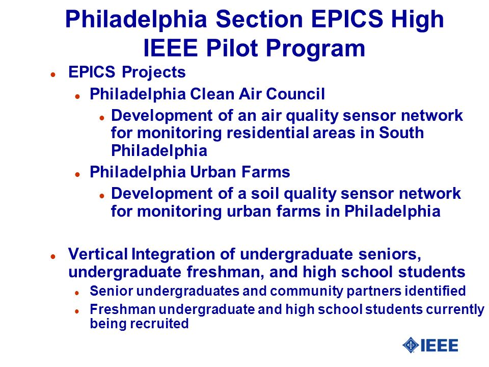 Philadelphia Section EPICS High IEEE Pilot Program l EPICS Projects l Philadelphia Clean Air Council l Development of an air quality sensor network for monitoring residential areas in South Philadelphia l Philadelphia Urban Farms l Development of a soil quality sensor network for monitoring urban farms in Philadelphia l Vertical Integration of undergraduate seniors, undergraduate freshman, and high school students l Senior undergraduates and community partners identified l Freshman undergraduate and high school students currently being recruited