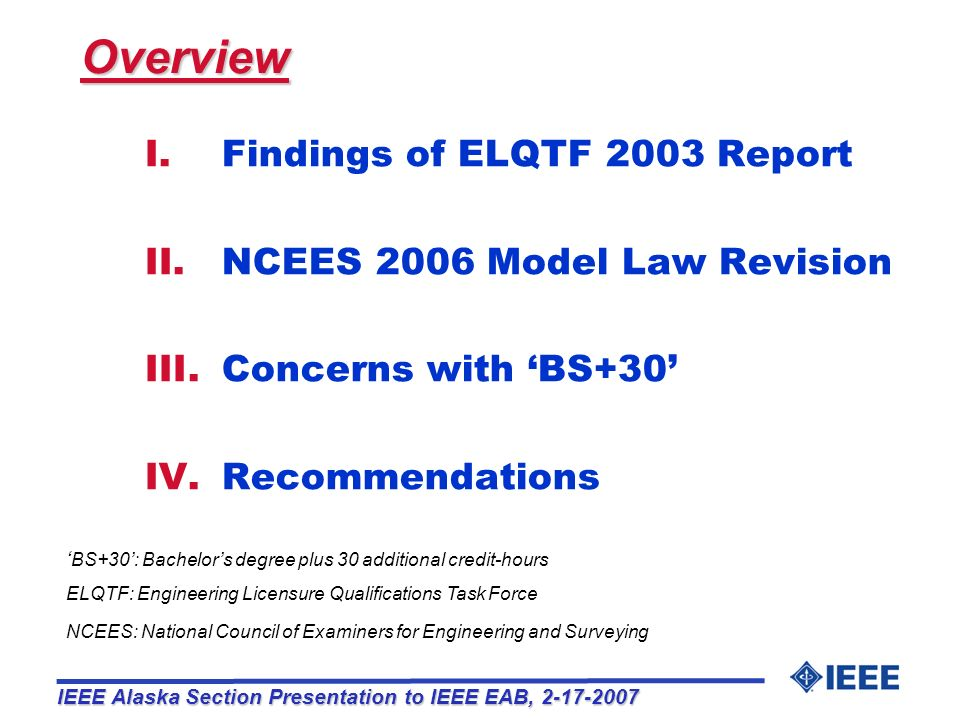 III.Implementation, availability, and consequences not well thought out o Uniformity across state jurisdictions will be difficult o Majority of post-graduate programs are not focused towards practicing professional engineers o Colleges have little motivation to provide standardized Plus 30 programs Only 10% of graduating electrical engineers seek license Unavailability will act as a barrier to licensure o Concerns with State Jurisdictional acceptance 27 of 66 NCEES Members (41%) voted against BS+30 BS+30 may compound existing comity problems III.