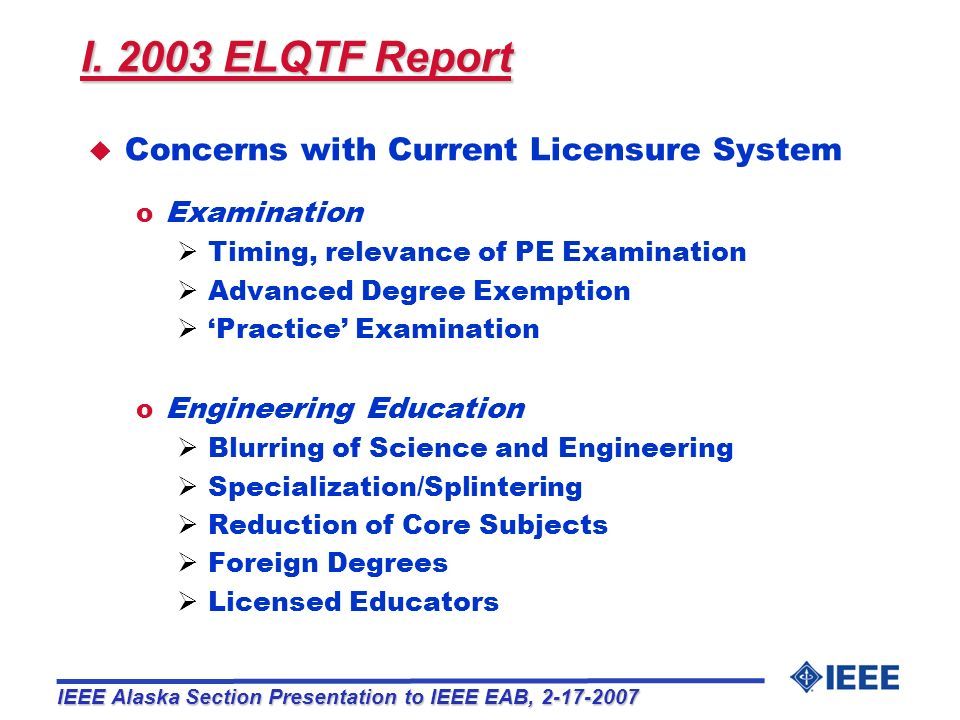 Overview I.Findings of ELQTF 2003 Report II.NCEES 2006 Model Law Revision III.Concerns with BS+30 IV.Recommendations IEEE Alaska Section Presentation to IEEE EAB, 2-17-2007 BS+30: Bachelors degree plus 30 additional credit-hours ELQTF: Engineering Licensure Qualifications Task Force NCEES: National Council of Examiners for Engineering and Surveying
