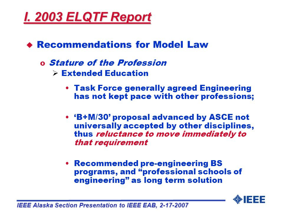 I.Findings of ELQTF 2003 Report II.NCEES 2006 Model Law Revision IEEE Alaska Section Presentation to IEEE EAB, 2-17-2007 Overview BS+30: Bachelors degree plus 30 additional credit-hours ELQTF: Engineering Licensure Qualifications Task Force NCEES: National Council of Examiners for Engineering and Surveying