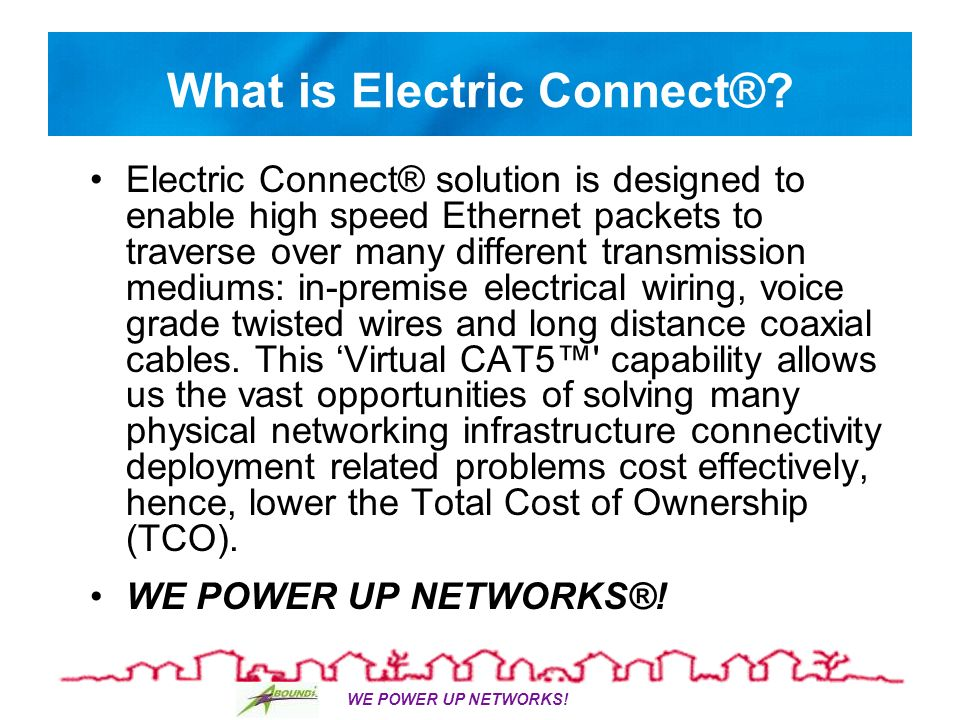 WE POWER UP NETWORKS. What is Electric Connect®.
