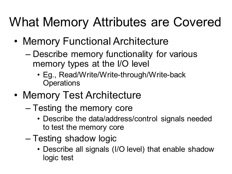 What Memory Attributes are Covered Memory Functional Architecture –Describe memory functionality for various memory types at the I/O level Eg., Read/Write/Write-through/Write-back Operations Memory Test Architecture –Testing the memory core Describe the data/address/control signals needed to test the memory core –Testing shadow logic Describe all signals (I/O level) that enable shadow logic test