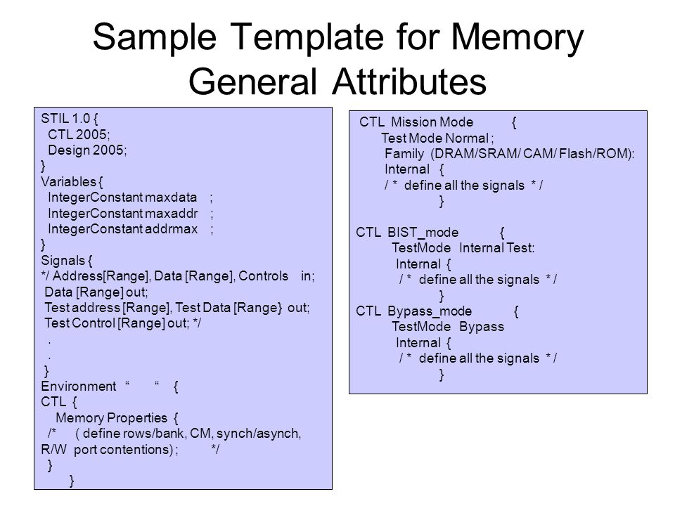 Sample Template for Memory General Attributes STIL 1.0 { CTL 2005; Design 2005; } Variables { IntegerConstant maxdata ; IntegerConstant maxaddr ; IntegerConstant addrmax ; } Signals { */ Address[Range], Data [Range], Controls in; Data [Range] out; Test address [Range], Test Data [Range} out; Test Control [Range] out; */.
