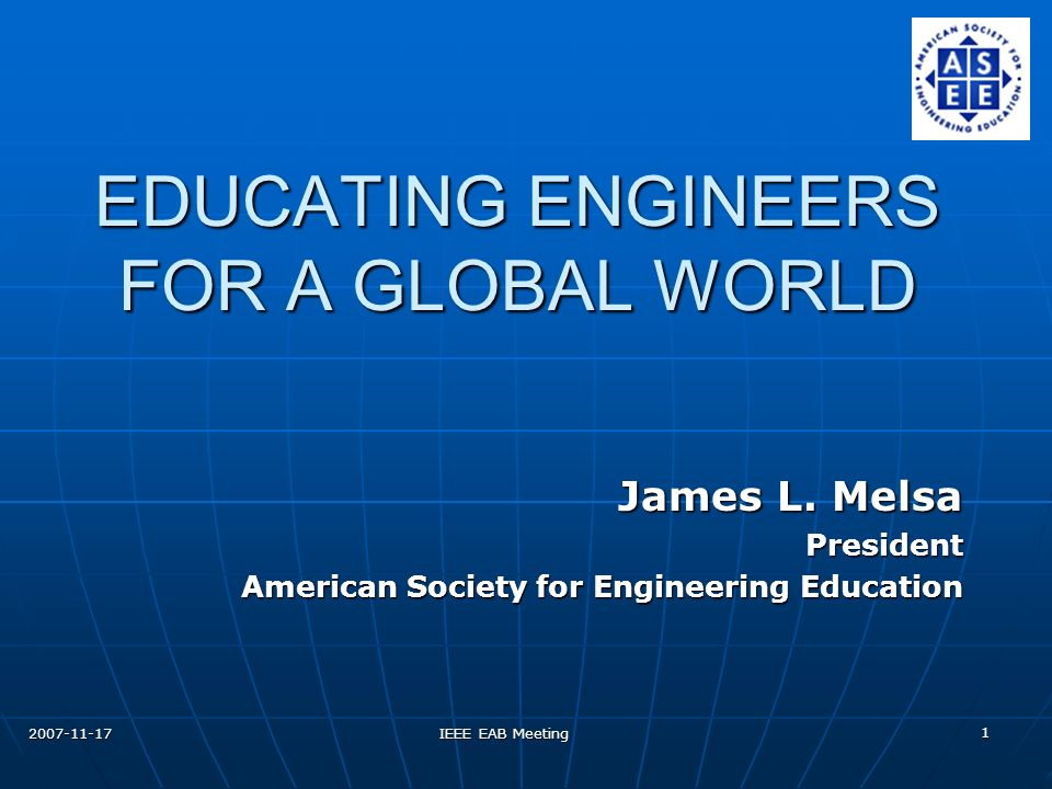 2007-11-17 IEEE EAB Meeting 1 EDUCATING ENGINEERS FOR A GLOBAL WORLD James L.
