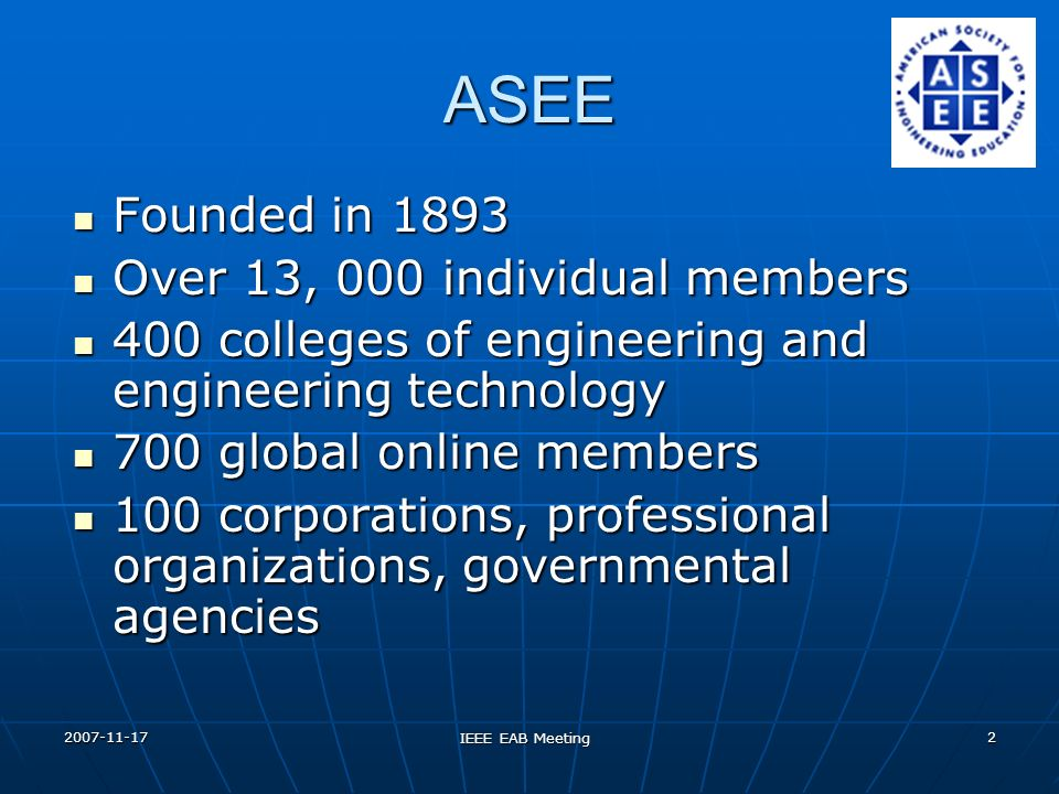 2007-11-17 IEEE EAB Meeting 3 ASEE Mission Further education in engineering and engineering technology Promote excellence in instruction, research, public service, and practice Exercise worldwide leadership Foster the technological education of society Influence the recruitment and retention of young faculty and underrepresented groups Encourage youth to pursue careers in engineering