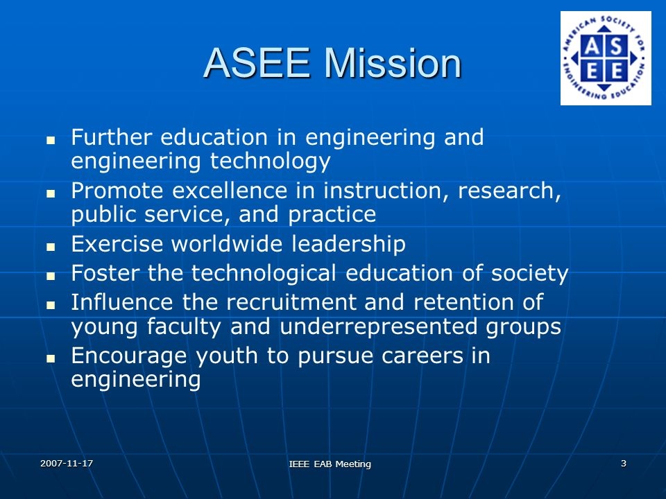 2007-11-17 IEEE EAB Meeting 3 ASEE Mission Further education in engineering and engineering technology Promote excellence in instruction, research, pu