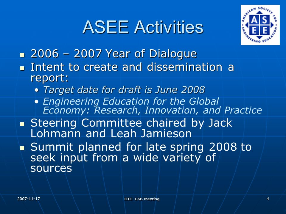 2007-11-17 IEEE EAB Meeting 4 ASEE Activities 2006 – 2007 Year of Dialogue 2006 – 2007 Year of Dialogue Intent to create and dissemination a report: Intent to create and dissemination a report: Target date for draft is June 2008Target date for draft is June 2008 Engineering Education for the Global Economy: Research, Innovation, and Practice Steering Committee chaired by Jack Lohmann and Leah Jamieson Summit planned for late spring 2008 to seek input from a wide variety of sources