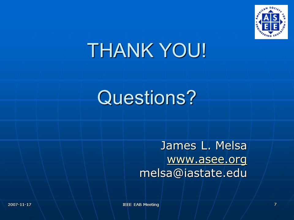 2007-11-17 IEEE EAB Meeting 7 THANK YOU! Questions James L. Melsa www.asee.org melsa@iastate.edu