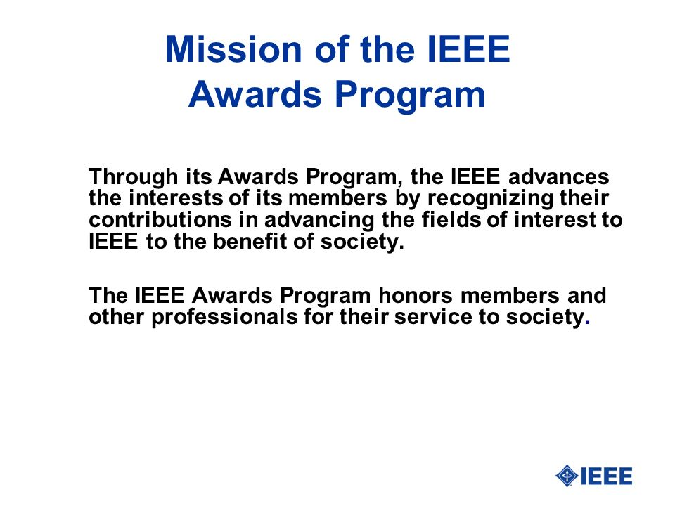 Mission of the IEEE Awards Program Through its Awards Program, the IEEE advances the interests of its members by recognizing their contributions in advancing the fields of interest to IEEE to the benefit of society.