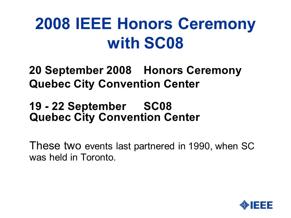 2008 IEEE Honors Ceremony with SC08 20 September 2008Honors Ceremony Quebec City Convention Center 19 - 22 September SC08 Quebec City Convention Center These two events last partnered in 1990, when SC was held in Toronto.