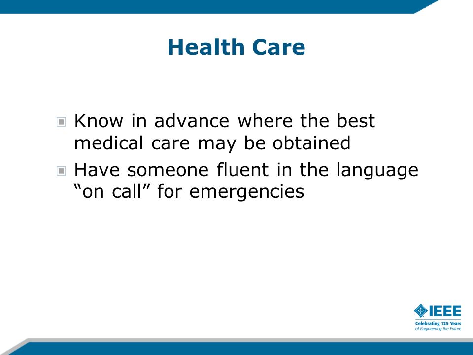 Health Care Know in advance where the best medical care may be obtained Have someone fluent in the language on call for emergencies