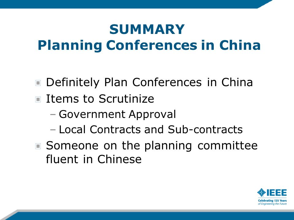 SUMMARY Planning Conferences in China Definitely Plan Conferences in China Items to Scrutinize –Government Approval –Local Contracts and Sub-contracts Someone on the planning committee fluent in Chinese