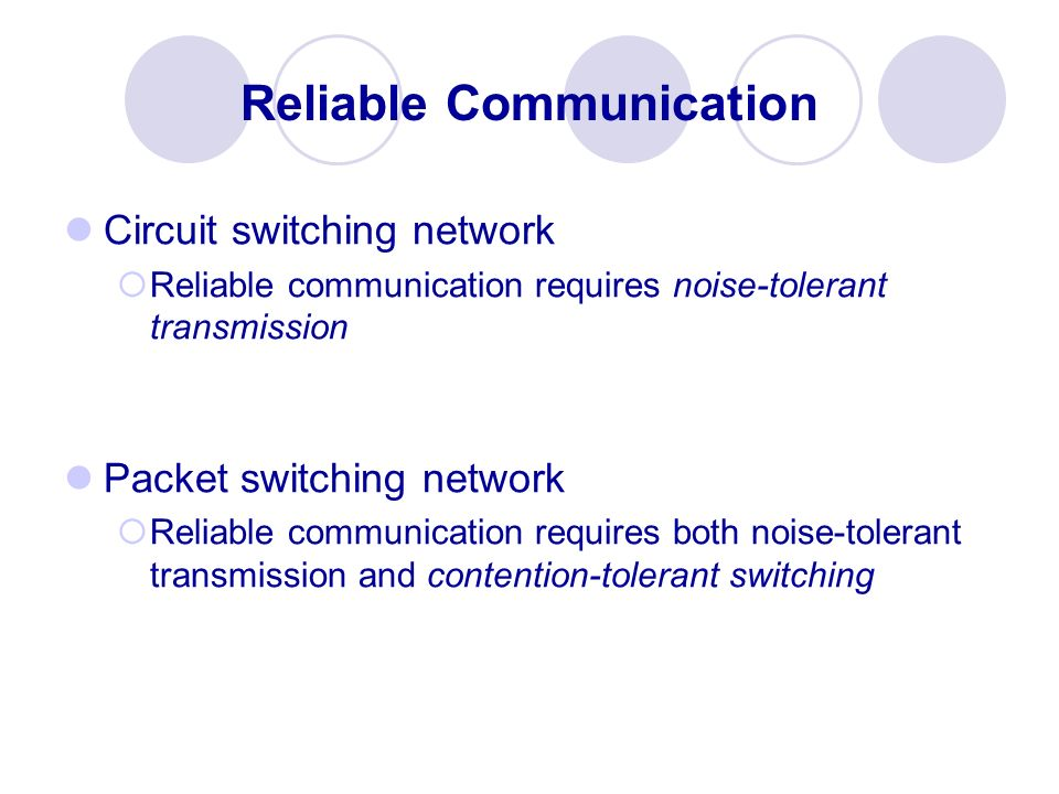 Reliable Communication Circuit switching network Reliable communication requires noise-tolerant transmission Packet switching network Reliable communi