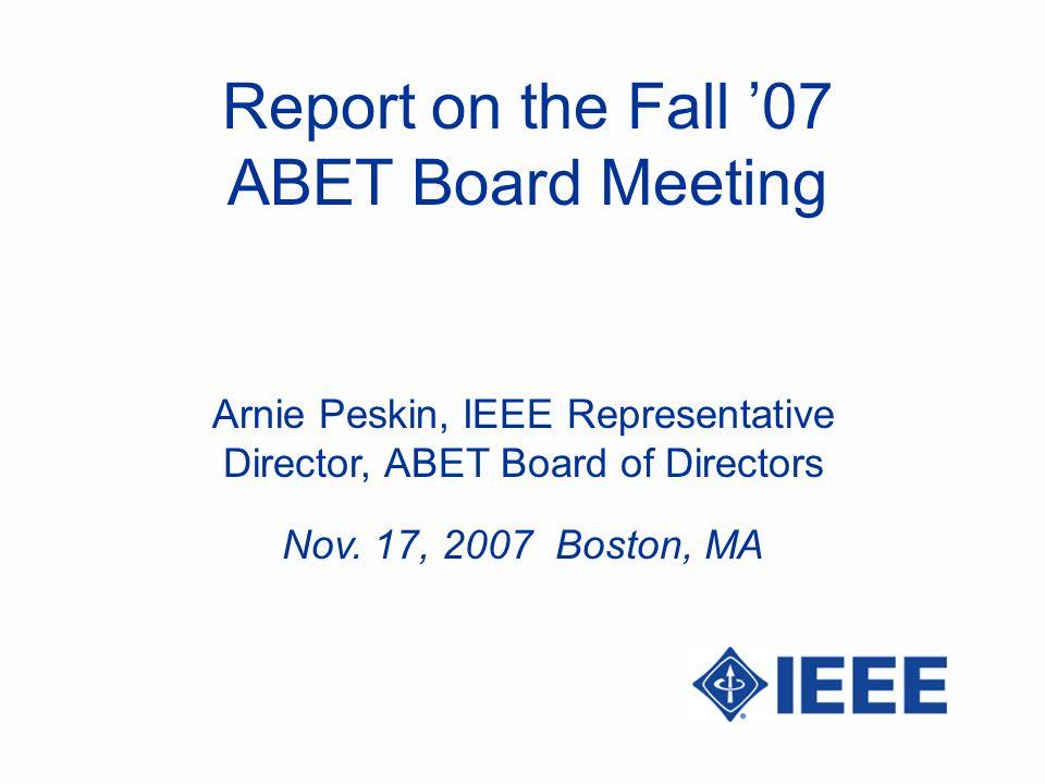 Report on the Fall 07 ABET Board Meeting Arnie Peskin, IEEE Representative Director, ABET Board of Directors Nov. 17, 2007 Boston, MA